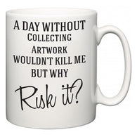 A Day Without Collecting Artwork Wouldn't Kill Me But Why Risk It?  Mug