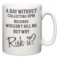 A Day Without Collecting RPM Records Wouldn't Kill Me But Why Risk It?  Mug