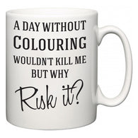 A Day Without Colouring Wouldn't Kill Me But Why Risk It?  Mug