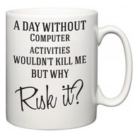 A Day Without Computer activities Wouldn't Kill Me But Why Risk It?  Mug