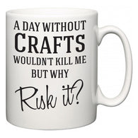 A Day Without Crafts Wouldn't Kill Me But Why Risk It?  Mug
