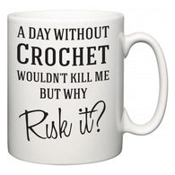 A Day Without Crochet Wouldn't Kill Me But Why Risk It?  Mug