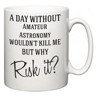 A Day Without Amateur Astronomy Wouldn't Kill Me But Why Risk It?  Mug