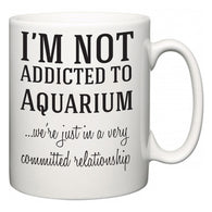 I'm Not Addicted To Aquarium ...we're just in a committed relationship  Mug