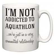 I'm Not Addicted To Aquathlon ...we're just in a committed relationship  Mug