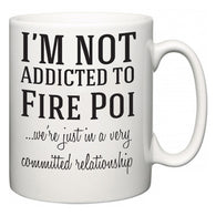 I'm Not Addicted To Fire Poi ...we're just in a committed relationship  Mug