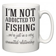 I'm Not Addicted To Fishing ...we're just in a committed relationship  Mug