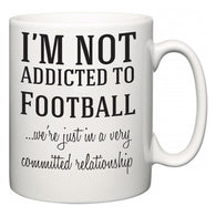 I'm Not Addicted To Football ...we're just in a committed relationship  Mug