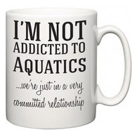 I'm Not Addicted To Aquatics ...we're just in a committed relationship  Mug