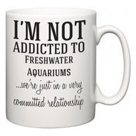 I'm Not Addicted To Freshwater Aquariums ...we're just in a committed relationship  Mug