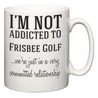 I'm Not Addicted To Frisbee Golf ...we're just in a committed relationship  Mug