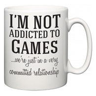 I'm Not Addicted To Games ...we're just in a committed relationship  Mug