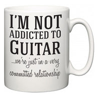 I'm Not Addicted To Guitar ...we're just in a committed relationship  Mug