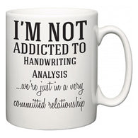 I'm Not Addicted To Handwriting Analysis ...we're just in a committed relationship  Mug