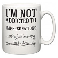 I'm Not Addicted To Impersonations ...we're just in a committed relationship  Mug