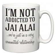I'm Not Addicted To Jai Alai ...we're just in a committed relationship  Mug