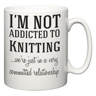 I'm Not Addicted To Knitting ...we're just in a committed relationship  Mug