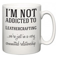 I'm Not Addicted To Leathercrafting ...we're just in a committed relationship  Mug