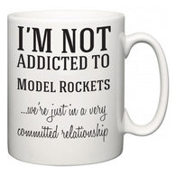 I'm Not Addicted To Model Rockets ...we're just in a committed relationship  Mug