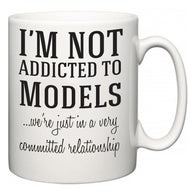 I'm Not Addicted To Models ...we're just in a committed relationship  Mug