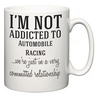 I'm Not Addicted To Automobile Racing ...we're just in a committed relationship  Mug