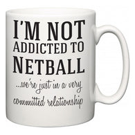 I'm Not Addicted To Netball ...we're just in a committed relationship  Mug