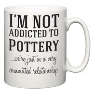 I'm Not Addicted To Pottery ...we're just in a committed relationship  Mug