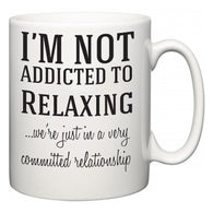 I'm Not Addicted To Relaxing ...we're just in a committed relationship  Mug