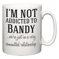 I'm Not Addicted To Bandy ...we're just in a committed relationship  Mug