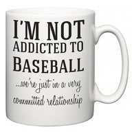 I'm Not Addicted To Baseball ...we're just in a committed relationship  Mug