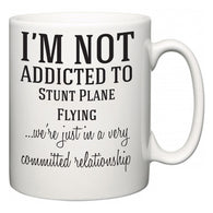 I'm Not Addicted To Stunt Plane Flying ...we're just in a committed relationship  Mug