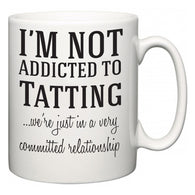 I'm Not Addicted To Tatting ...we're just in a committed relationship  Mug
