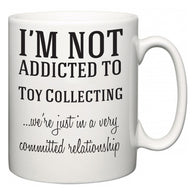 I'm Not Addicted To Toy Collecting ...we're just in a committed relationship  Mug