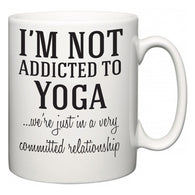 I'm Not Addicted To Yoga ...we're just in a committed relationship  Mug