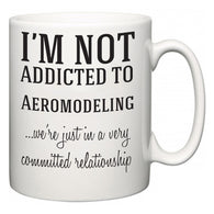 I'm Not Addicted To Aeromodeling ...we're just in a committed relationship  Mug