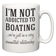 I'm Not Addicted To Boating ...we're just in a committed relationship  Mug