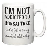 I'm Not Addicted To Bonsai Tree ...we're just in a committed relationship  Mug