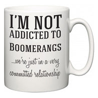 I'm Not Addicted To Boomerangs ...we're just in a committed relationship  Mug