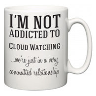 I'm Not Addicted To Cloud Watching ...we're just in a committed relationship  Mug