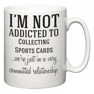 I'm Not Addicted To Collecting Sports Cards  ...we're just in a committed relationship  Mug