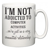 I'm Not Addicted To Computer activities ...we're just in a committed relationship  Mug