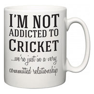 I'm Not Addicted To Cricket ...we're just in a committed relationship  Mug