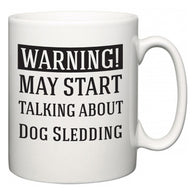 Warning!  May Start Talking About Dog Sledding  Mug