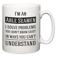I'm A Able Seamen I Solve Problems You Don't Know Exist In Ways You Can't Understand  Mug