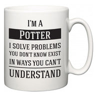 I'm A Potter I Solve Problems You Don't Know Exist In Ways You Can't Understand  Mug