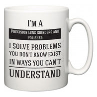 I'm A Precision Lens Grinders and Polisher I Solve Problems You Don't Know Exist In Ways You Can't Understand  Mug