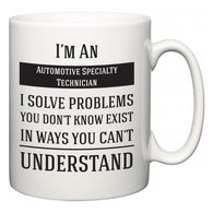 I'm A Automotive Specialty Technician I Solve Problems You Don't Know Exist In Ways You Can't Understand  Mug