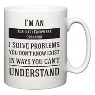 I'm A Auxiliary Equipment Operator I Solve Problems You Don't Know Exist In Ways You Can't Understand  Mug