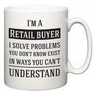 I'm A Retail buyer I Solve Problems You Don't Know Exist In Ways You Can't Understand  Mug