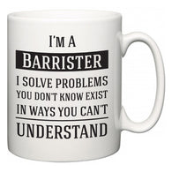 I'm A Barrister I Solve Problems You Don't Know Exist In Ways You Can't Understand  Mug